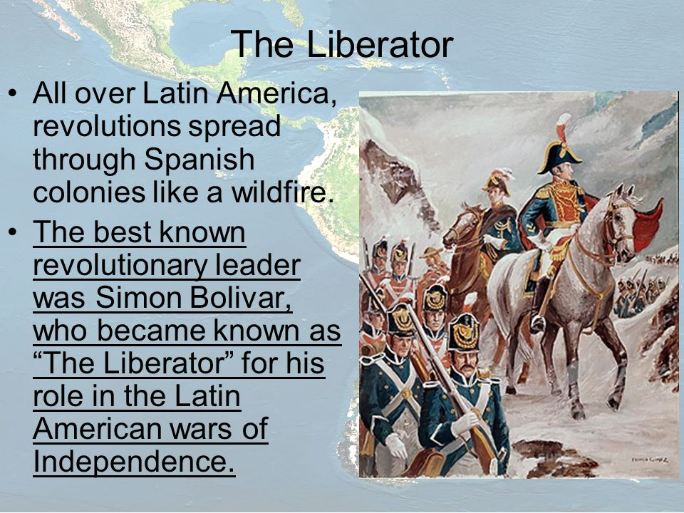 The Liberator All over Latin America, revolutions spread through Spanish colonies like a wildfire.