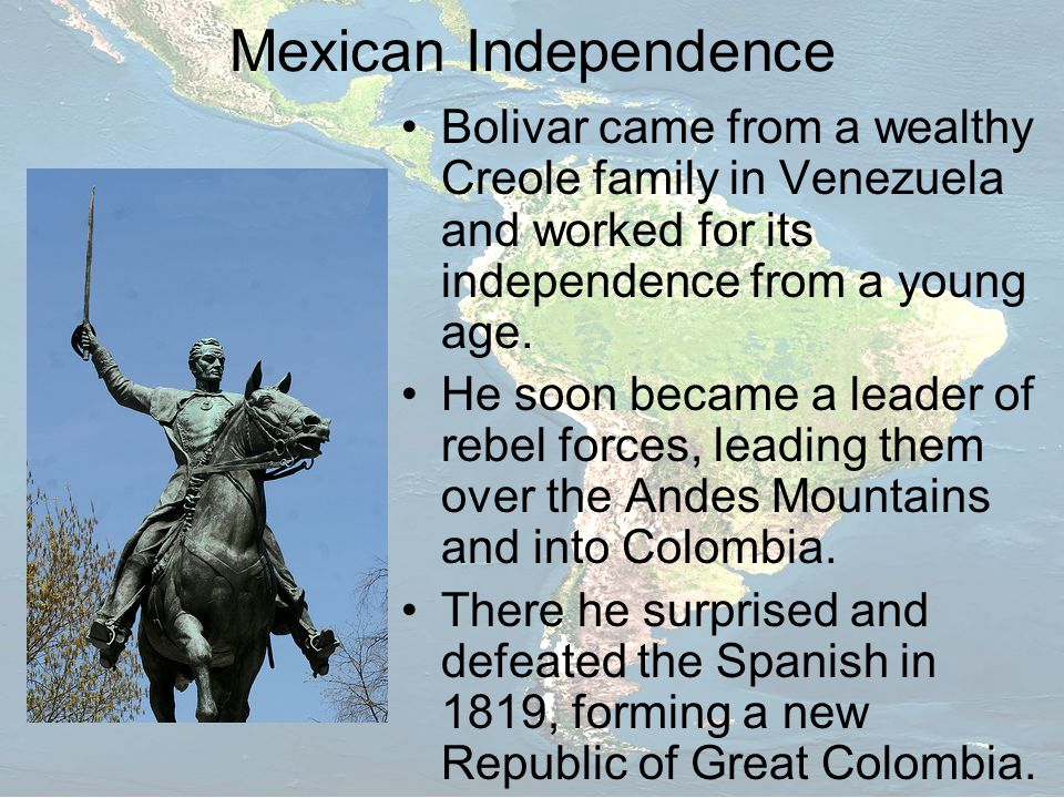 Mexican Independence Bolivar came from a wealthy Creole family in Venezuela and worked for its independence from a young age.