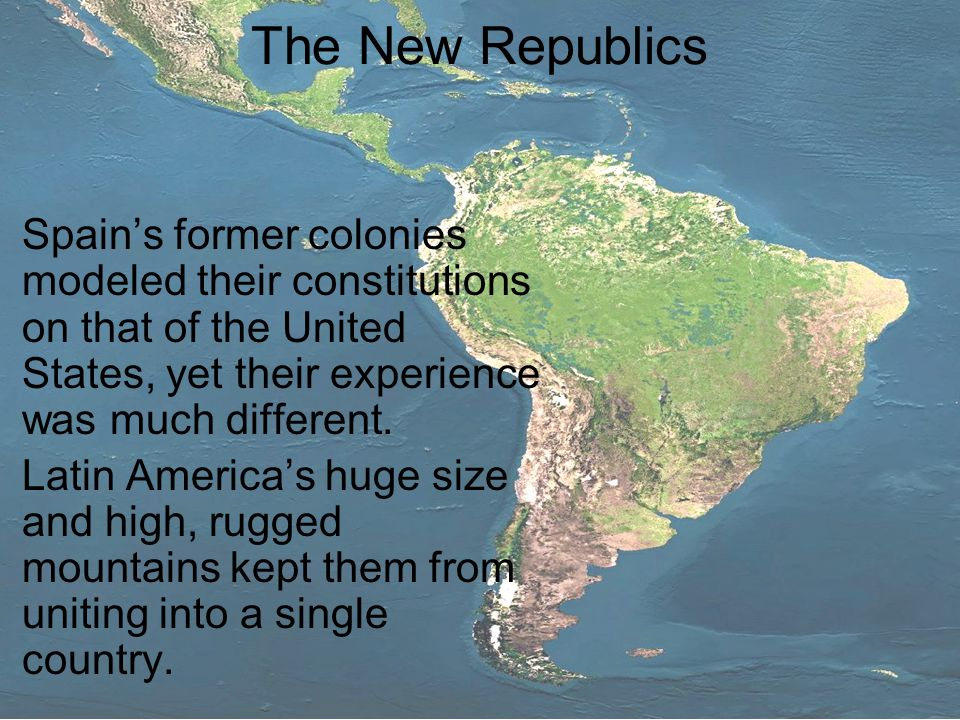 The New Republics Spain's former colonies modeled their constitutions on that of the United States, yet their experience was much different.
