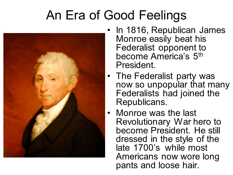 An Era of Good Feelings In 1816, Republican James Monroe easily beat his Federalist opponent to become America's 5th President.
