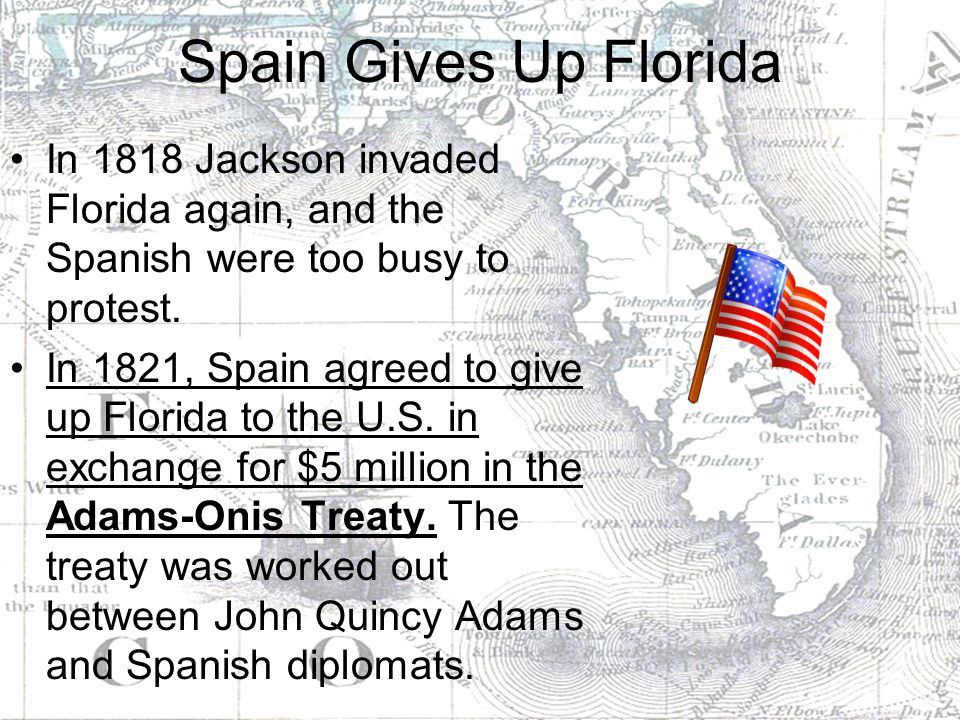 Spain Gives Up Florida In 1818 Jackson invaded Florida again, and the Spanish were too busy to protest.