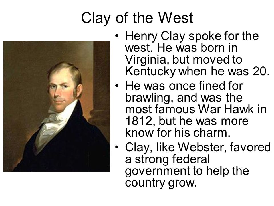 Clay of the West Henry Clay spoke for the west. He was born in Virginia, but moved to Kentucky when he was 20.