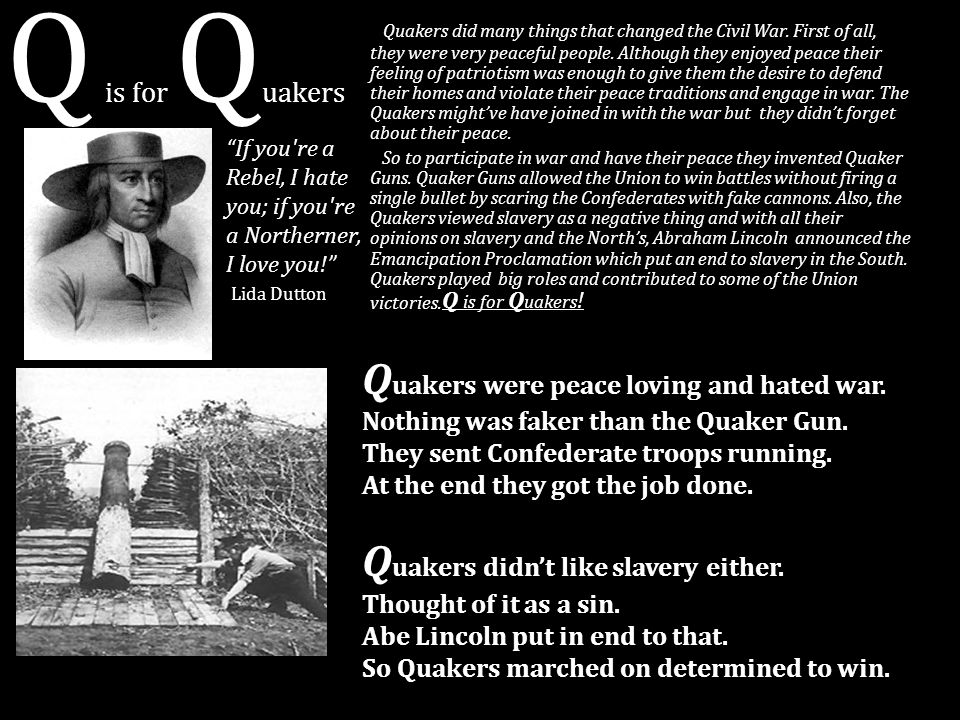 Q is for Quakers Quakers were peace loving and hated war.
