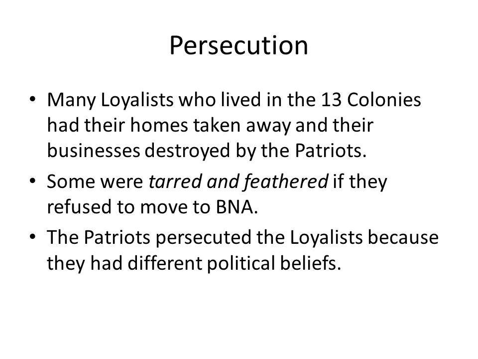 Persecution Many Loyalists who lived in the 13 Colonies had their homes taken away and their businesses destroyed by the Patriots.