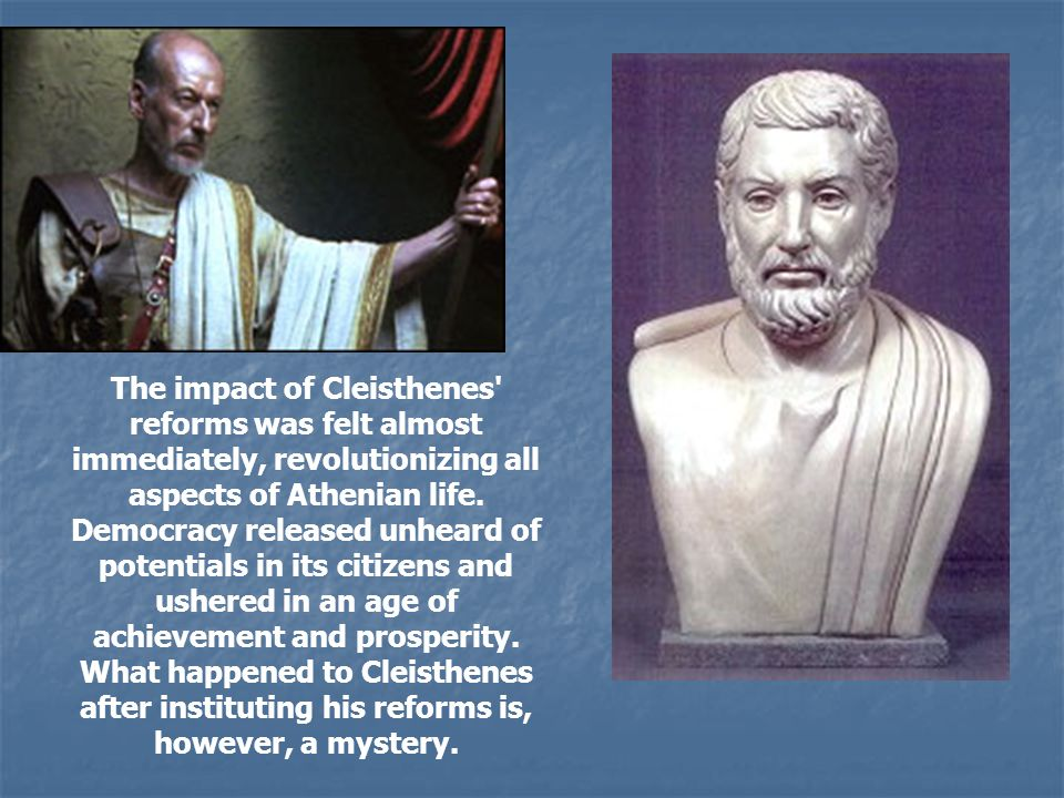 The impact of Cleisthenes reforms was felt almost immediately, revolutionizing all aspects of Athenian life. Democracy released unheard of potentials in its citizens and ushered in an age of achievement and prosperity.