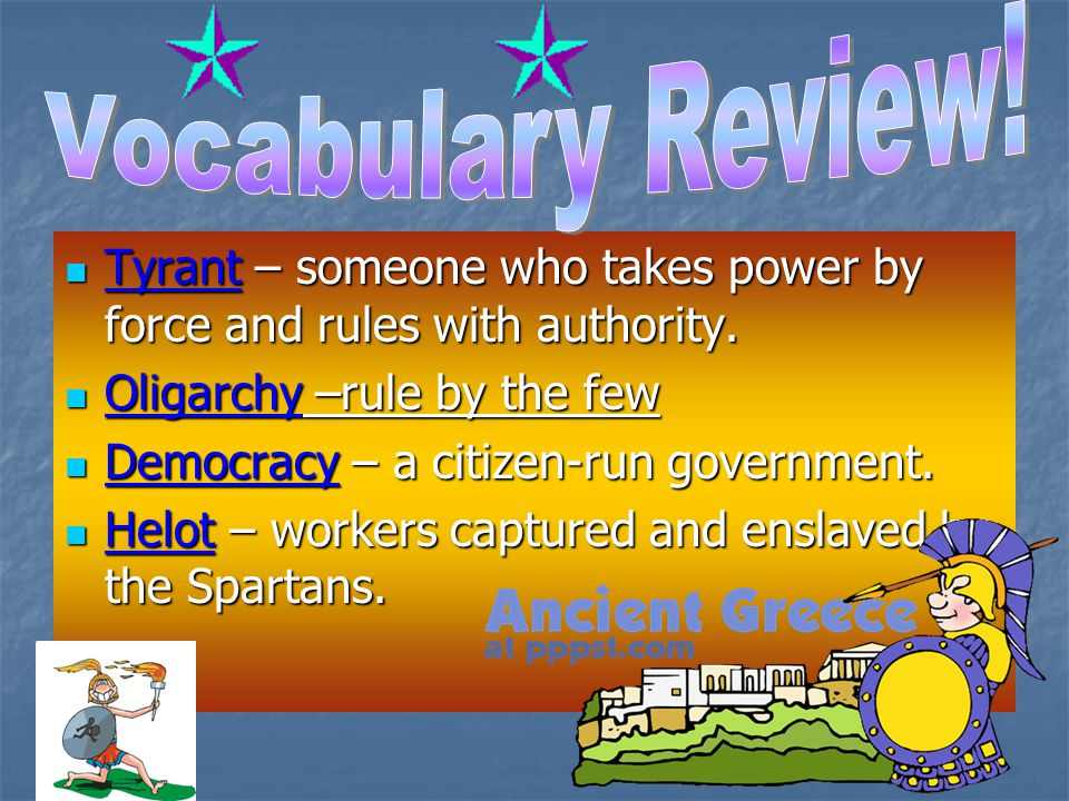Vocabulary Review! Tyrant – someone who takes power by force and rules with authority. Oligarchy –rule by the few.