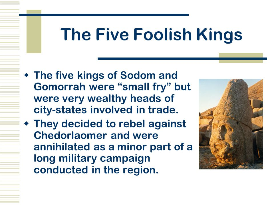 The Five Foolish Kings The five kings of Sodom and Gomorrah were small fry but were very wealthy heads of city-states involved in trade.
