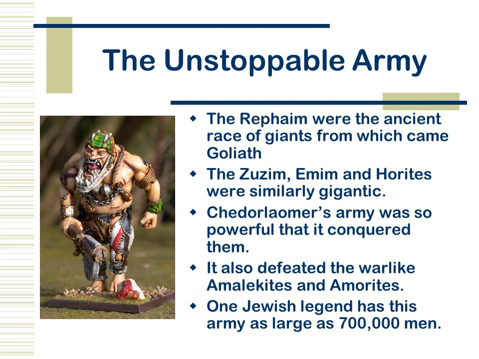 The Unstoppable Army The Rephaim were the ancient race of giants from which came Goliath. The Zuzim, Emim and Horites were similarly gigantic.