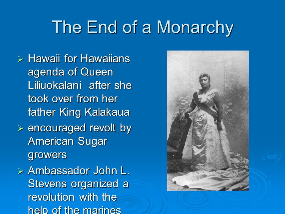 The End of a Monarchy Hawaii for Hawaiians agenda of Queen Liliuokalani after she took over from her father King Kalakaua.