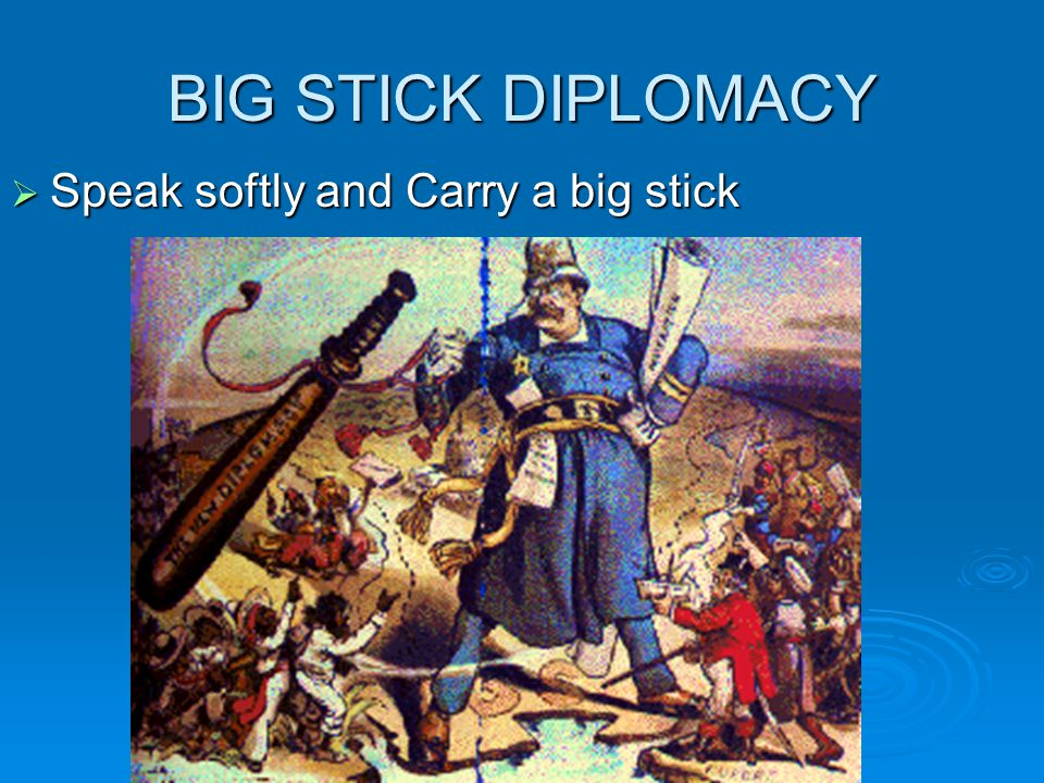 BIG STICK DIPLOMACY Speak softly and Carry a big stick