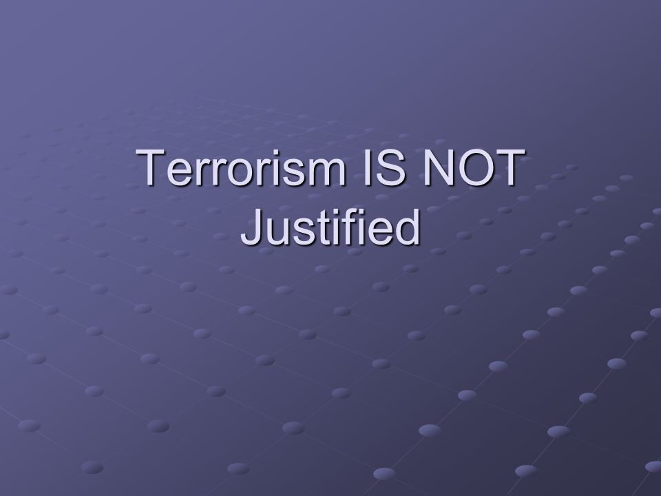 Terrorism IS NOT Justified