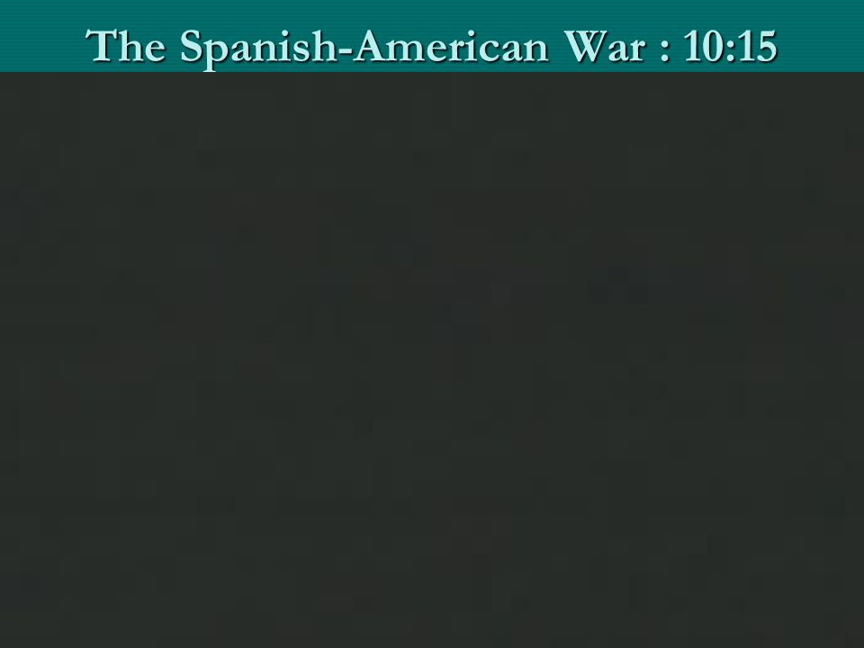 The Spanish-American War : 10:15