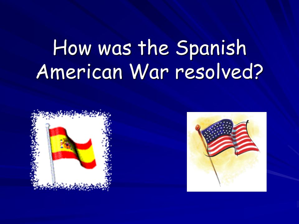 How was the Spanish American War resolved