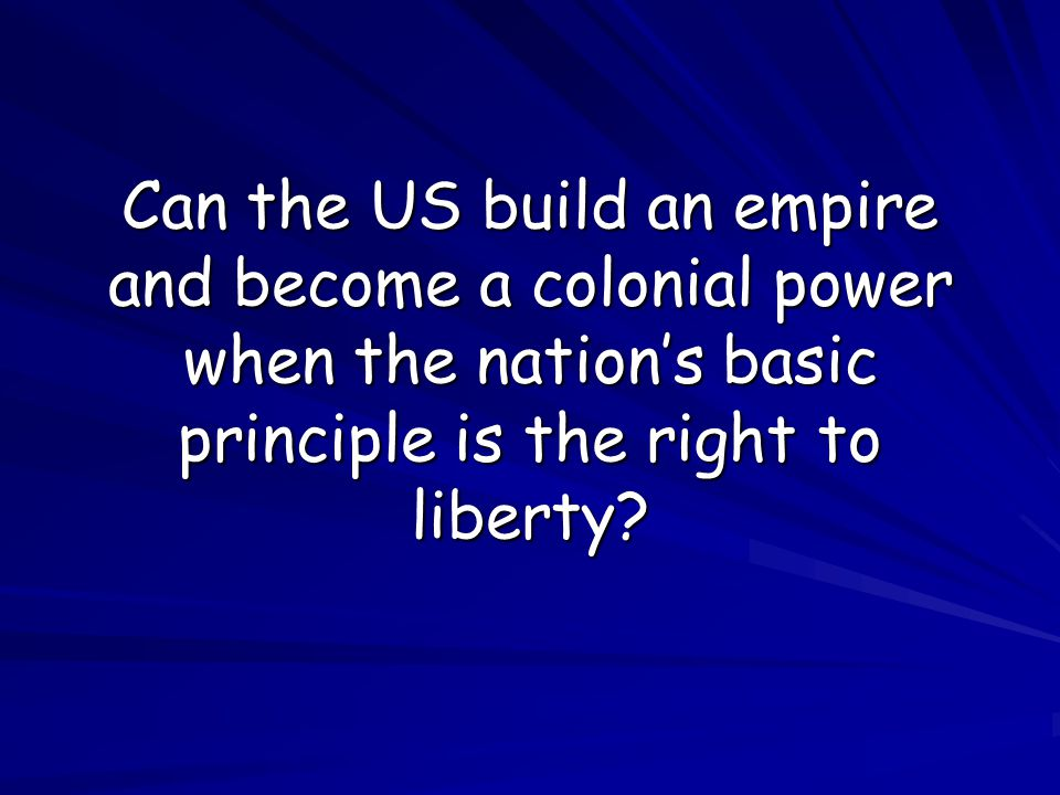 Can the US build an empire and become a colonial power when the nation's basic principle is the right to liberty