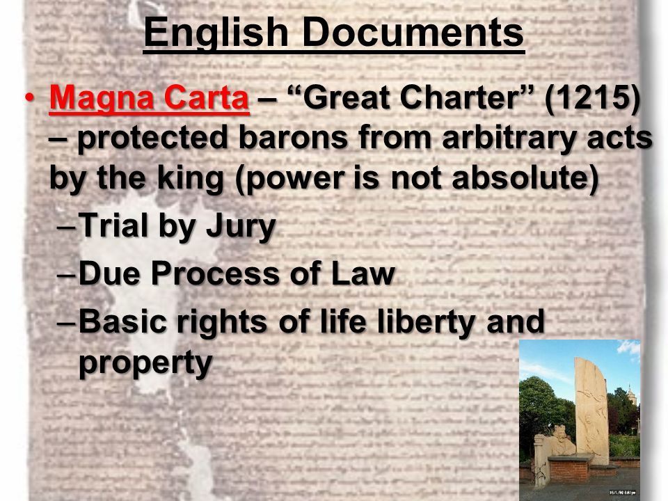 English Documents Magna Carta – Great Charter (1215) – protected barons from arbitrary acts by the king (power is not absolute)
