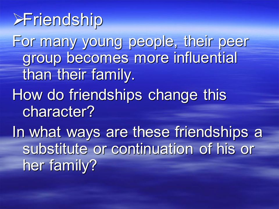 Friendship For many young people, their peer group becomes more influential than their family. How do friendships change this character
