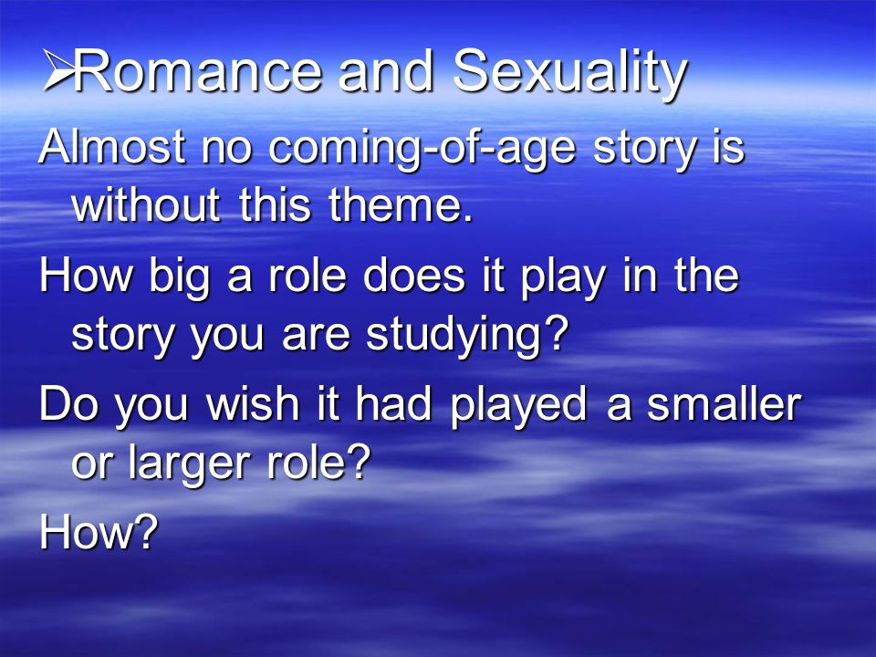 Romance and Sexuality Almost no coming-of-age story is without this theme. How big a role does it play in the story you are studying