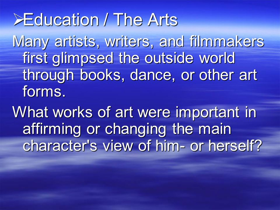 Education / The Arts Many artists, writers, and filmmakers first glimpsed the outside world through books, dance, or other art forms.