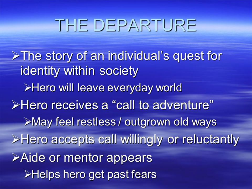 THE DEPARTURE The story of an individual's quest for identity within society. Hero will leave everyday world.