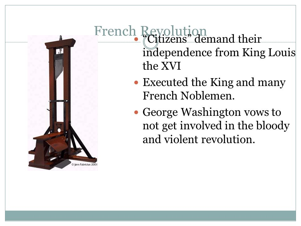 French Revolution Citizens demand their independence from King Louis the XVI. Executed the King and many French Noblemen.