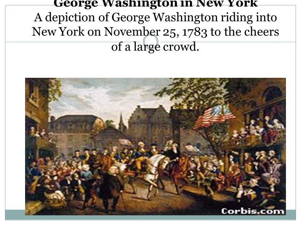 George Washington in New York A depiction of George Washington riding into New York on November 25, 1783 to the cheers of a large crowd.
