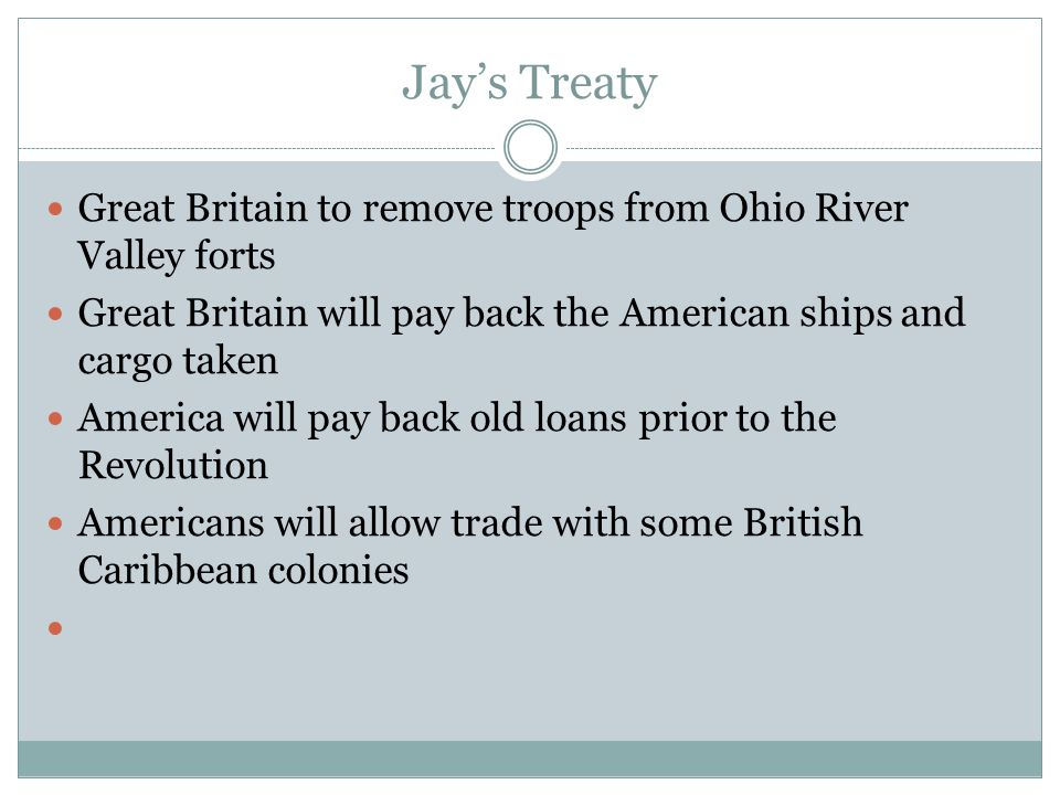 Jay's Treaty Great Britain to remove troops from Ohio River Valley forts. Great Britain will pay back the American ships and cargo taken.