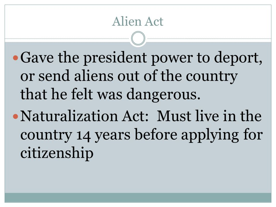 Alien Act Gave the president power to deport, or send aliens out of the country that he felt was dangerous.