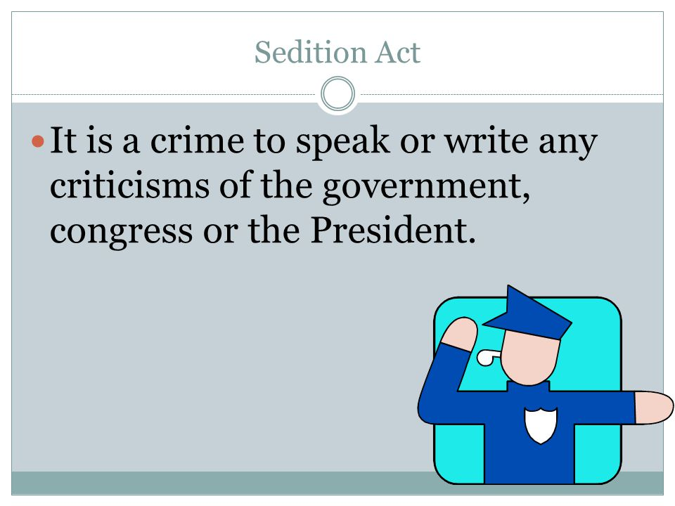 Sedition Act It is a crime to speak or write any criticisms of the government, congress or the President.