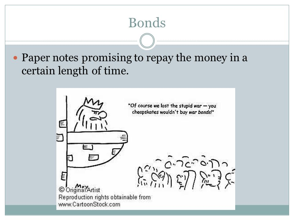 Bonds Paper notes promising to repay the money in a certain length of time.