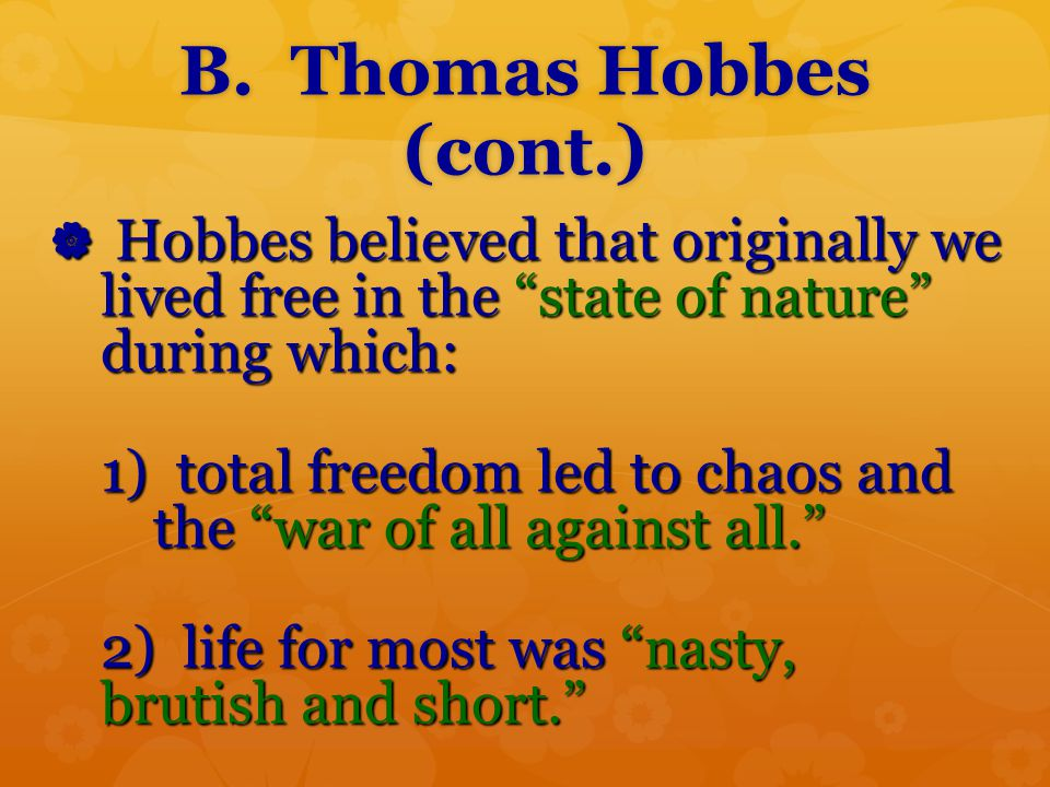 B. Thomas Hobbes (cont.) Hobbes believed that originally we lived free in the state of nature during which: