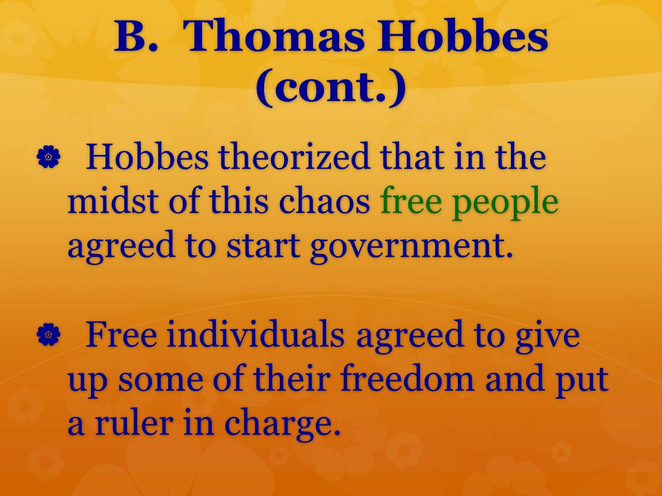 B. Thomas Hobbes (cont.) Hobbes theorized that in the midst of this chaos free people agreed to start government.
