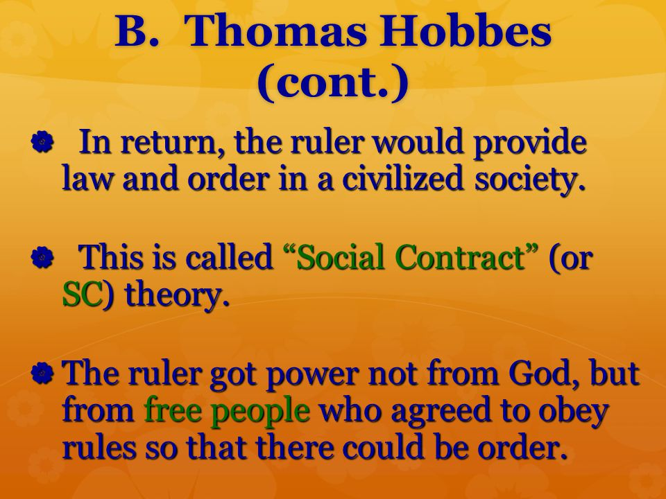 B. Thomas Hobbes (cont.) In return, the ruler would provide law and order in a civilized society.