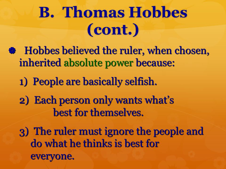 B. Thomas Hobbes (cont.) Hobbes believed the ruler, when chosen, inherited absolute power because: