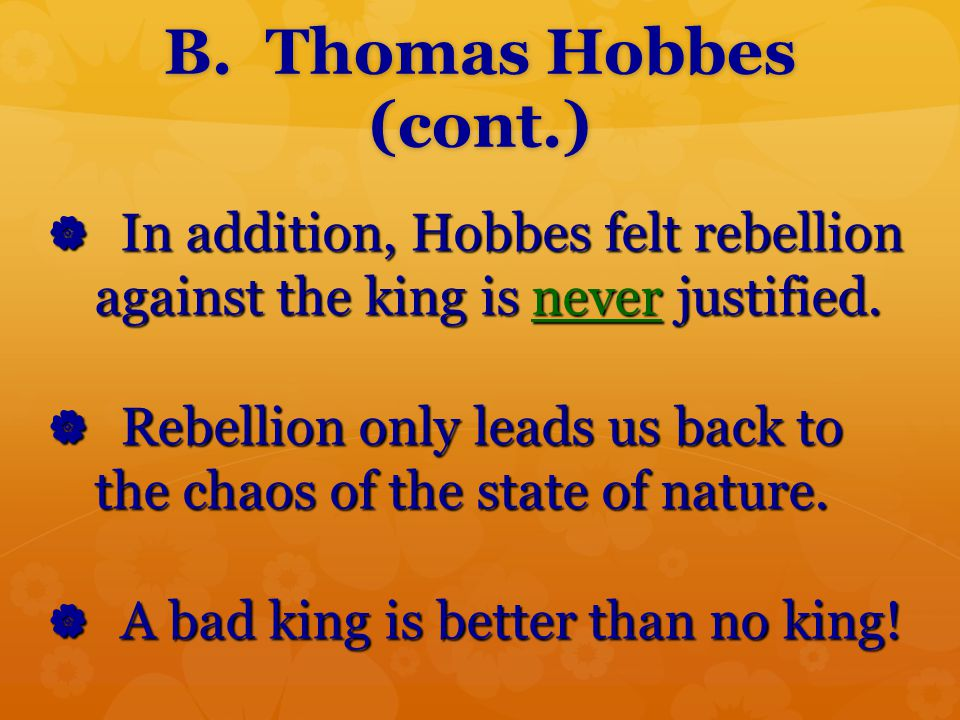 B. Thomas Hobbes (cont.) In addition, Hobbes felt rebellion against the king is never justified.