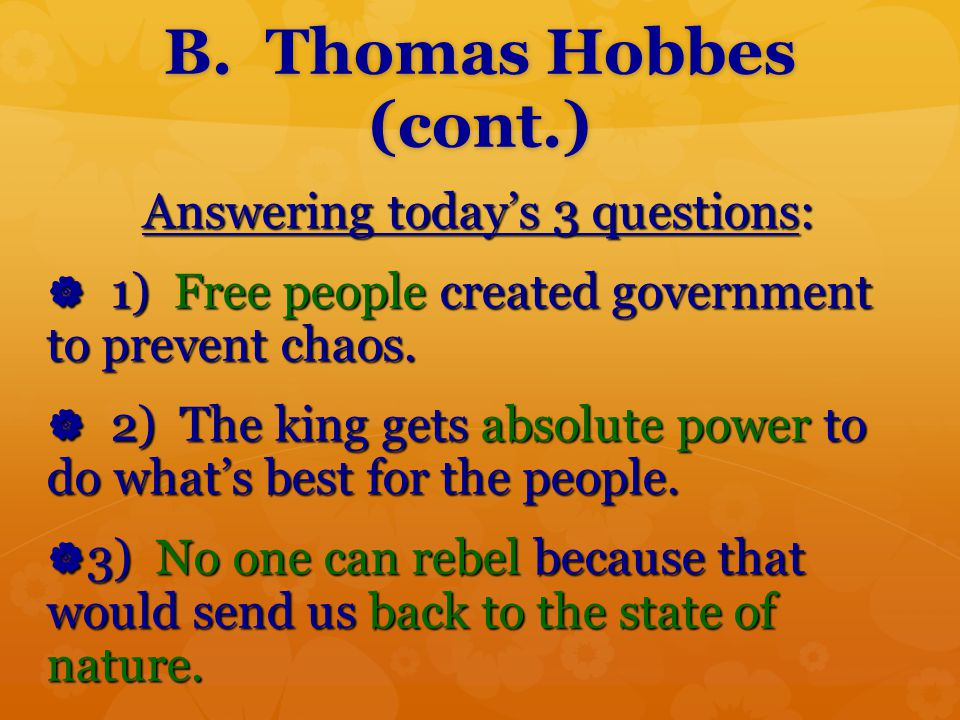 B. Thomas Hobbes (cont.) Answering today's 3 questions: