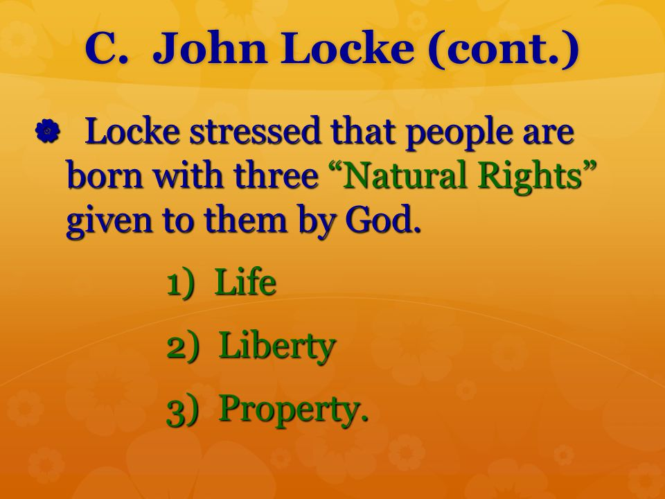 C. John Locke (cont.) Locke stressed that people are born with three Natural Rights given to them by God.