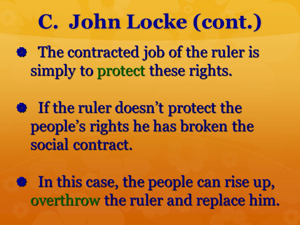 C. John Locke (cont.) The contracted job of the ruler is simply to protect these rights.