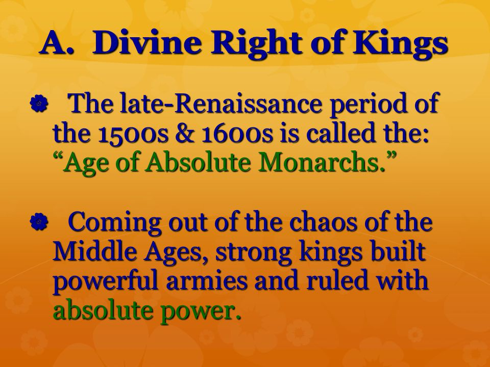 A. Divine Right of Kings The late-Renaissance period of the 1500s & 1600s is called the: Age of Absolute Monarchs.
