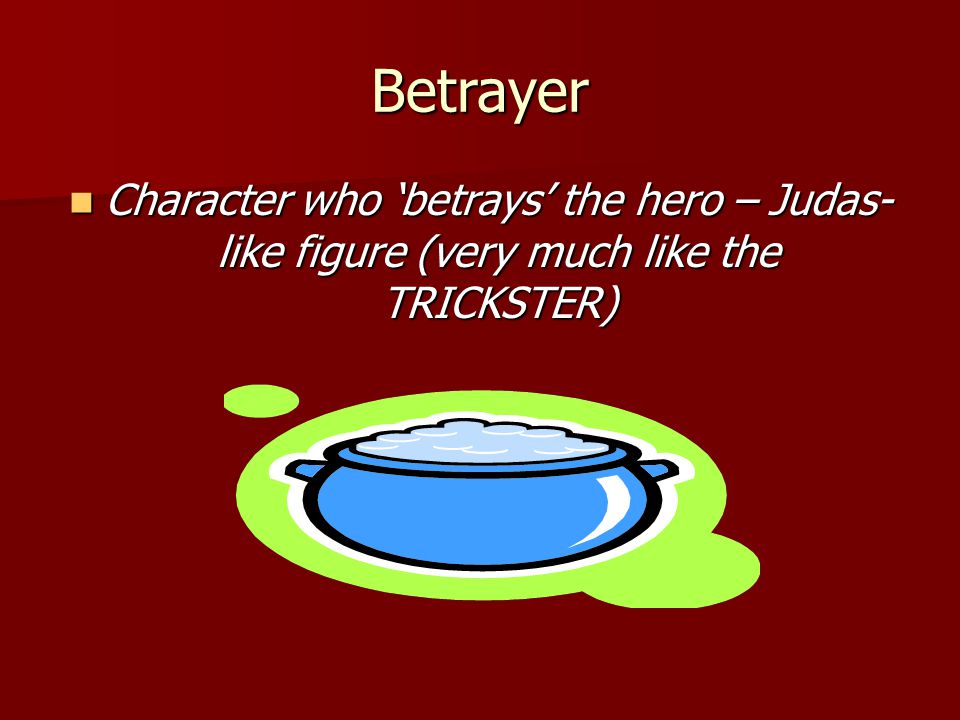 Betrayer Character who 'betrays' the hero – Judas-like figure (very much like the TRICKSTER)