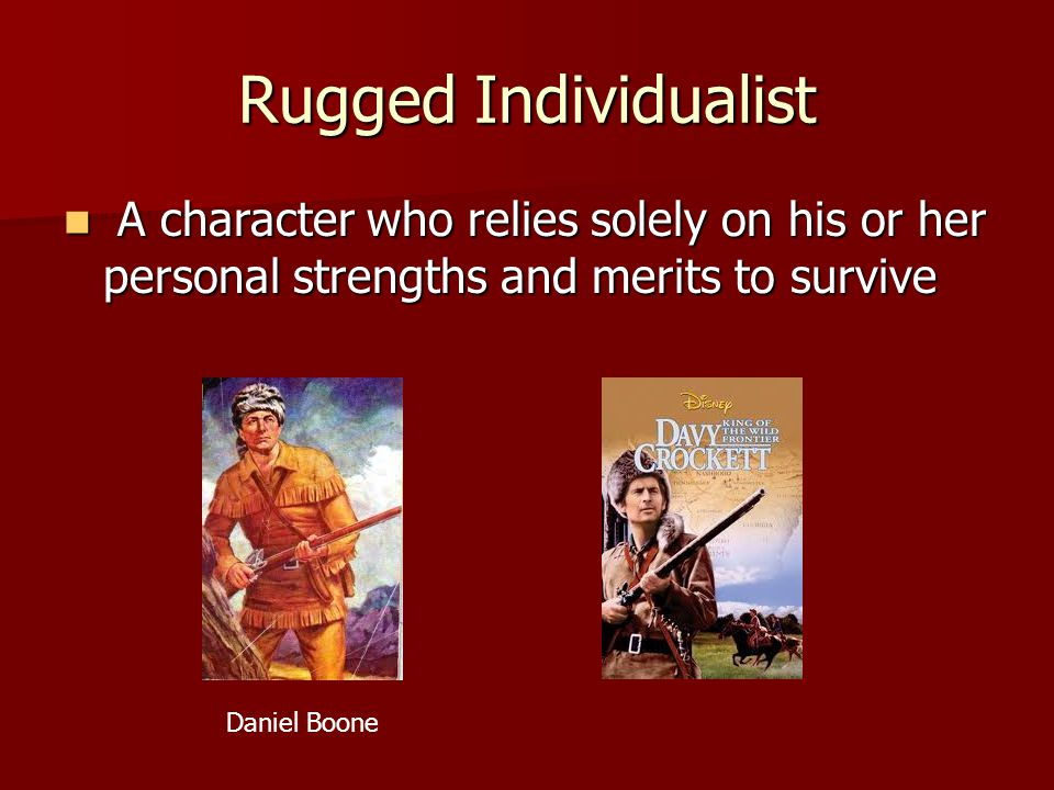 Rugged Individualist A character who relies solely on his or her personal strengths and merits to survive.