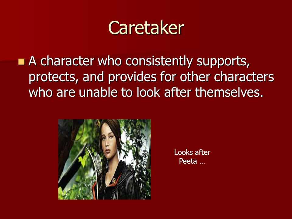Caretaker A character who consistently supports, protects, and provides for other characters who are unable to look after themselves.
