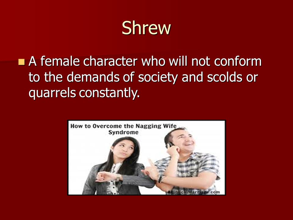 Shrew A female character who will not conform to the demands of society and scolds or quarrels constantly.