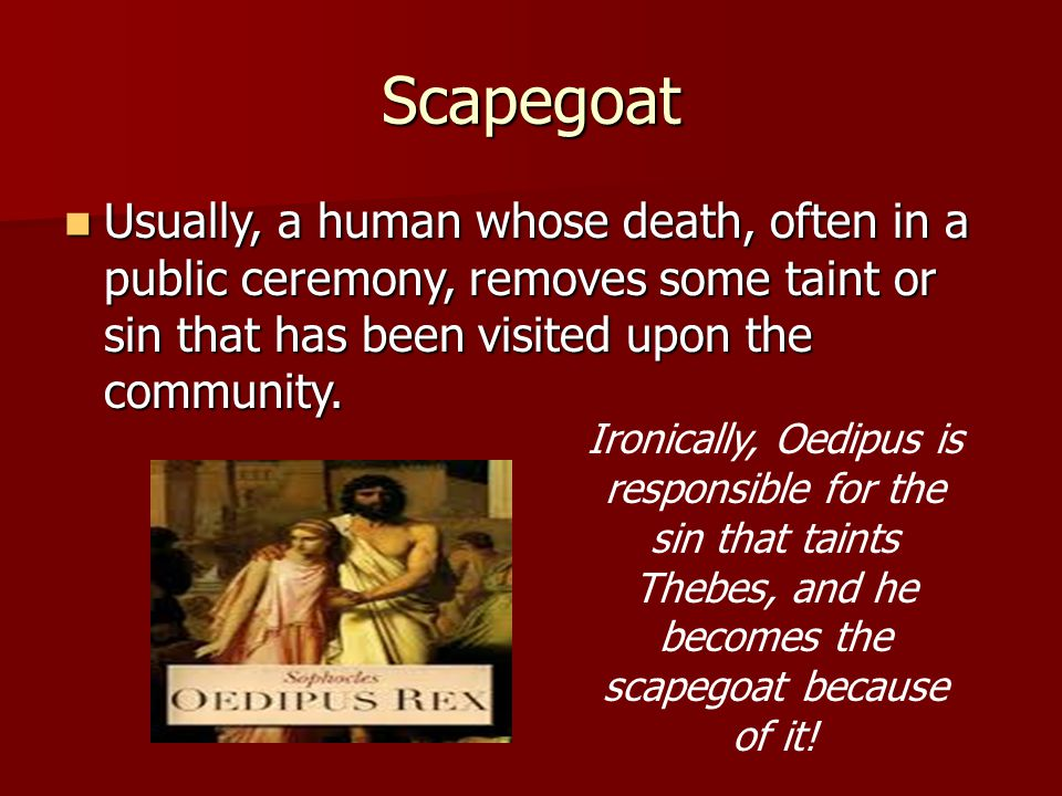 Scapegoat Usually, a human whose death, often in a public ceremony, removes some taint or sin that has been visited upon the community.