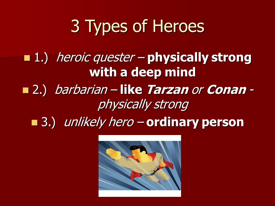 3 Types of Heroes 1.) heroic quester – physically strong with a deep mind. 2.) barbarian – like Tarzan or Conan - physically strong.