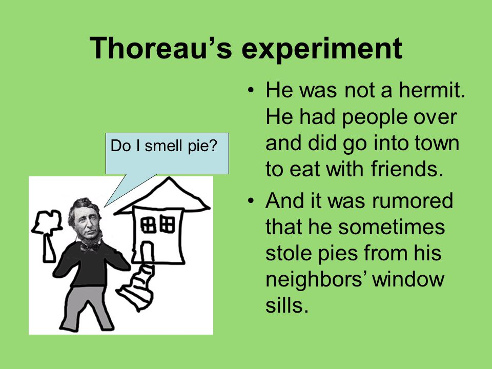 Thoreau's experiment He was not a hermit. He had people over and did go into town to eat with friends.