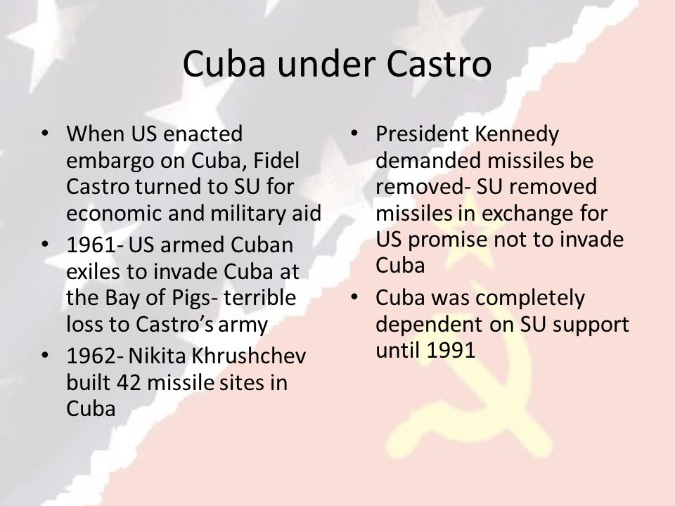 Cuba under Castro When US enacted embargo on Cuba, Fidel Castro turned to SU for economic and military aid.