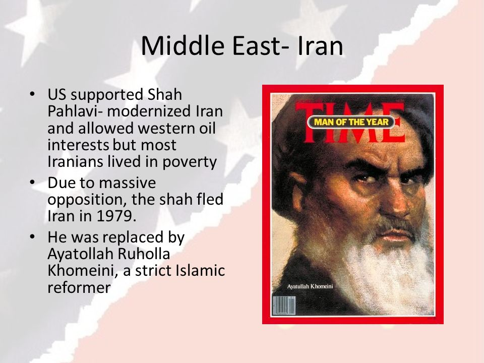 Middle East- Iran US supported Shah Pahlavi- modernized Iran and allowed western oil interests but most Iranians lived in poverty.