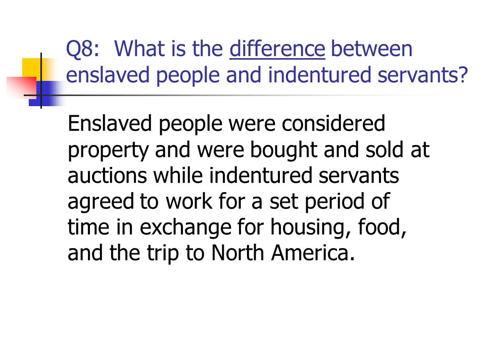 Q8: What is the difference between enslaved people and indentured servants