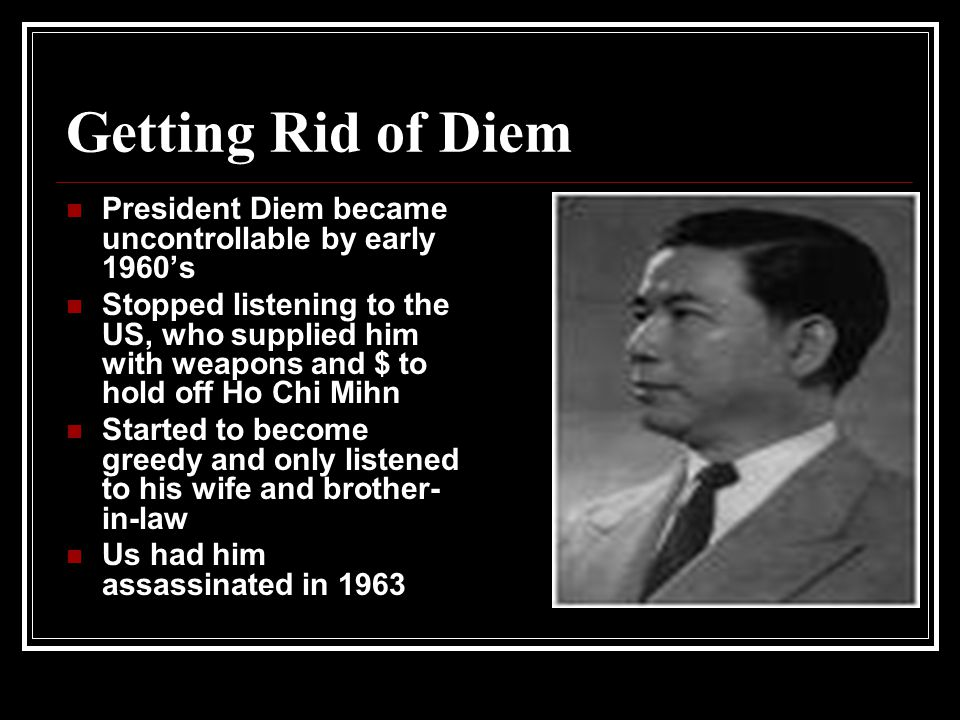 Getting Rid of Diem President Diem became uncontrollable by early 1960's.