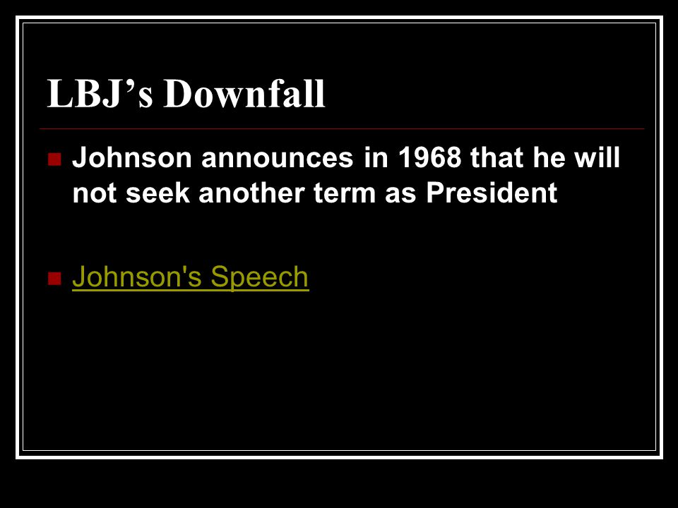 LBJ's Downfall Johnson announces in 1968 that he will not seek another term as President.